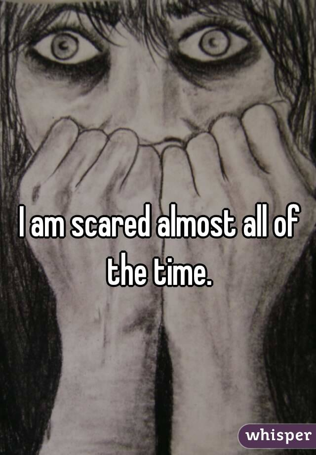 I am scared almost all of the time.