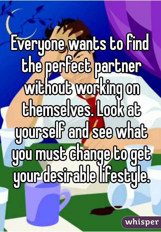 Everyone wants to find the perfect partner without working on themselves. Look at yourself and see what you must change to get your desirable lifestyle.