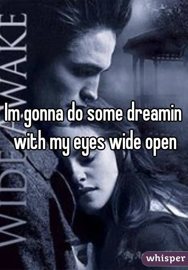 Im gonna do some dreamin with my eyes wide open