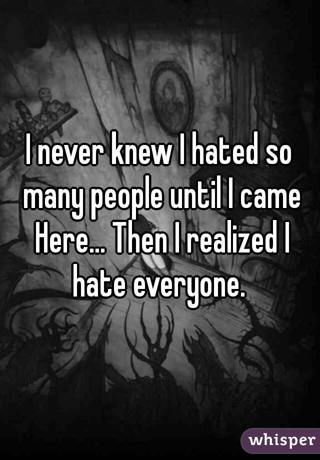 I never knew I hated so many people until I came Here... Then I realized I hate everyone.