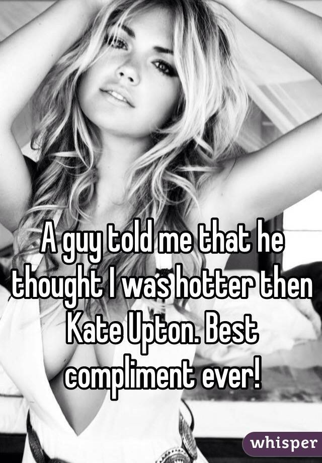 A guy told me that he thought I was hotter then Kate Upton. Best compliment ever!