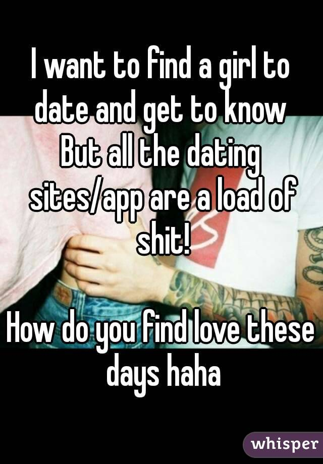 I want to find a girl to date and get to know  But all the dating sites/app are a load of shit!  How do you find love these days haha