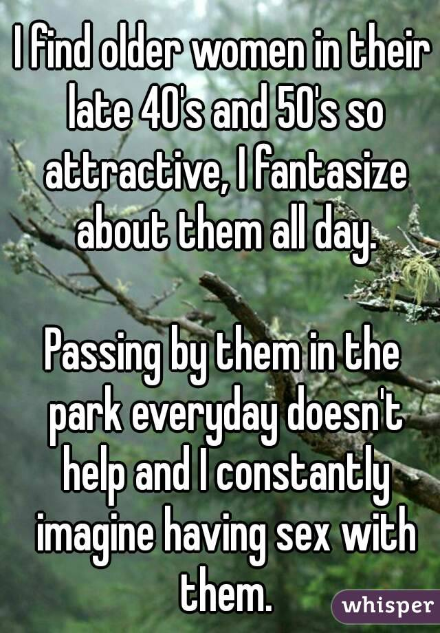I find older women in their late 40's and 50's so attractive, I fantasize about them all day.  Passing by them in the park everyday doesn't help and I constantly imagine having sex with them.