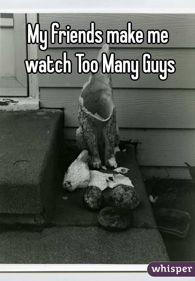 My friends make me watch Too Many Guys