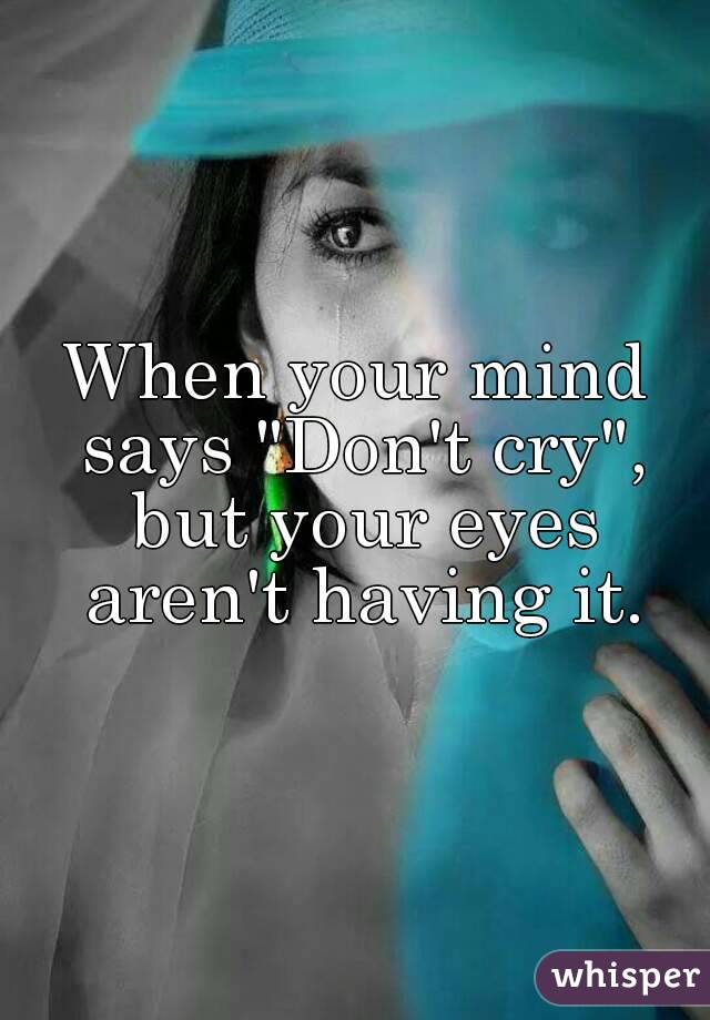 """When your mind says """"Don't cry"""", but your eyes aren't having it."""