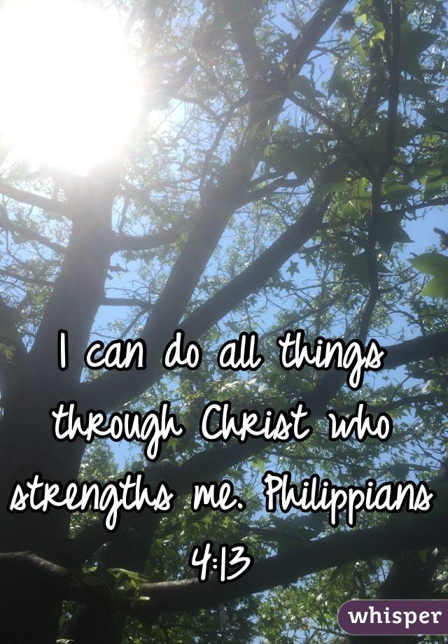 I can do all things through Christ who strengths me. Philippians 4:13