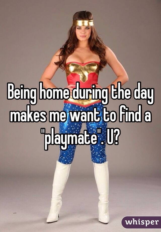 """Being home during the day makes me want to find a """"playmate"""". U?"""