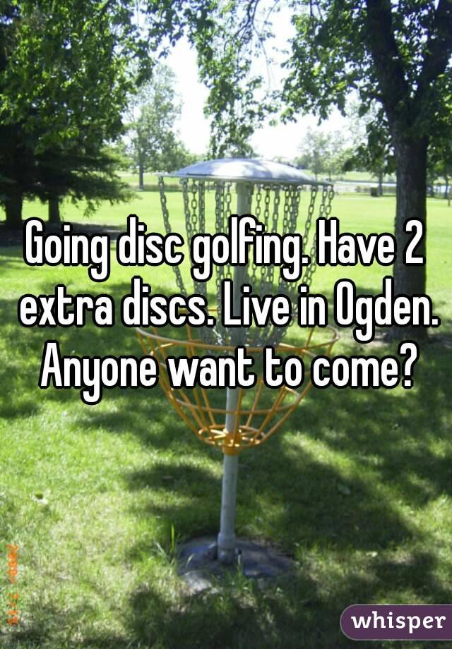 Going disc golfing. Have 2 extra discs. Live in Ogden. Anyone want to come?