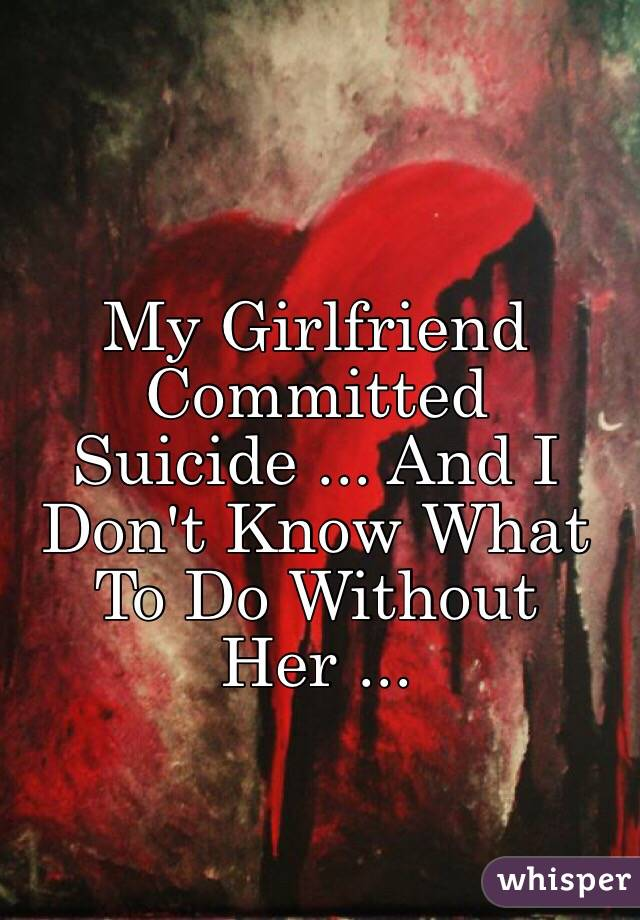 My Girlfriend Committed Suicide ... And I Don't Know What To Do Without Her ...