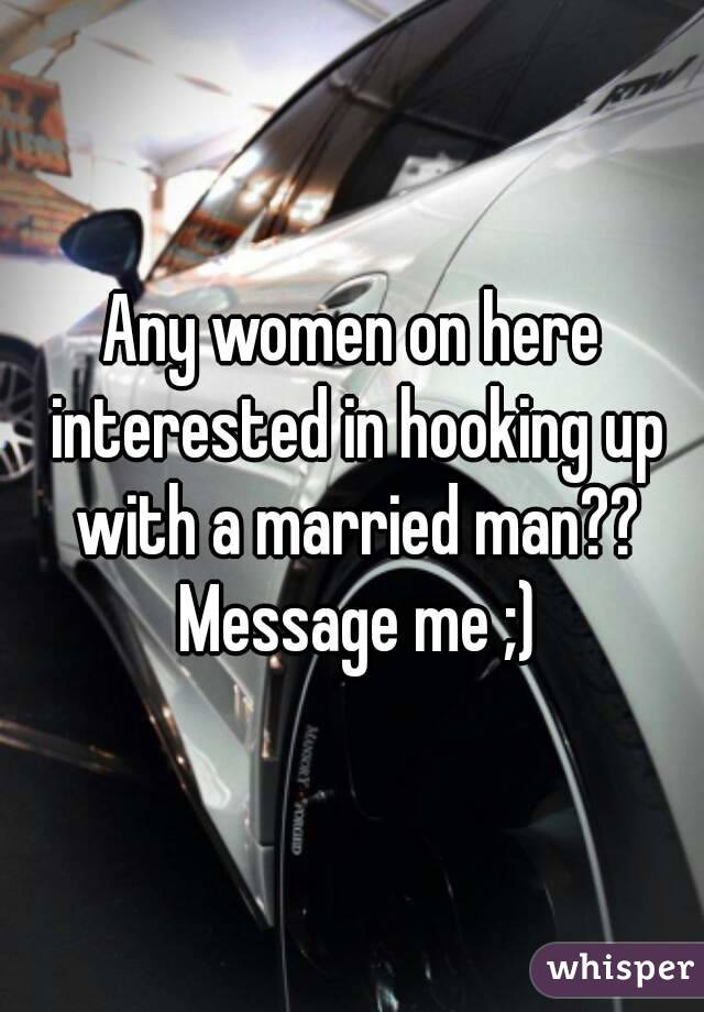 Any women on here interested in hooking up with a married man?? Message me ;)