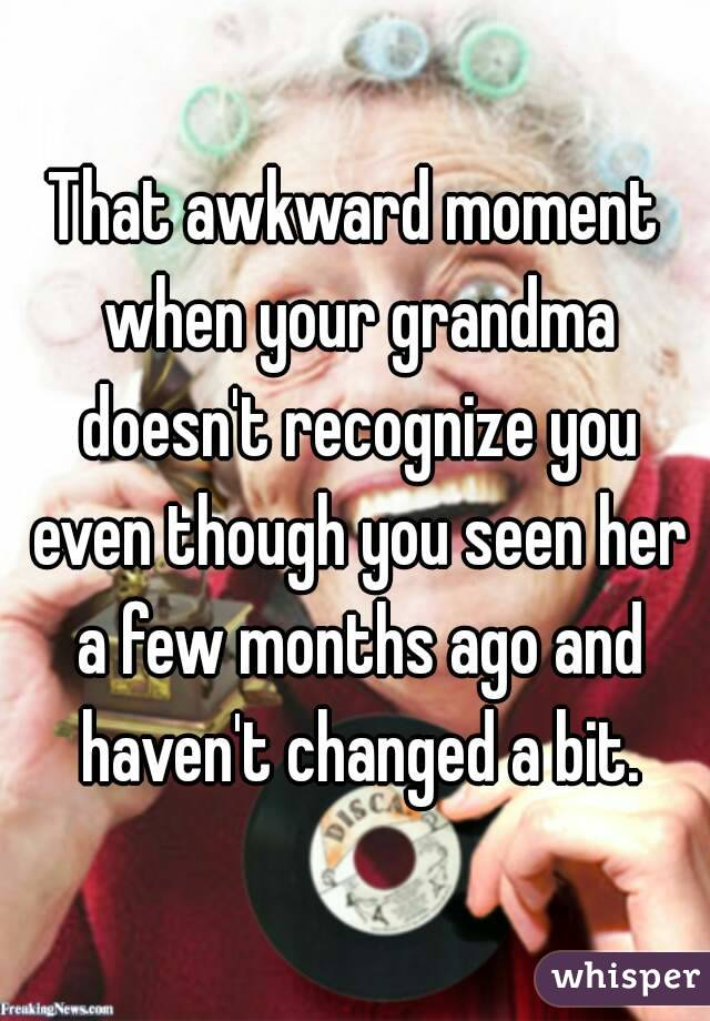 That awkward moment when your grandma doesn't recognize you even though you seen her a few months ago and haven't changed a bit.