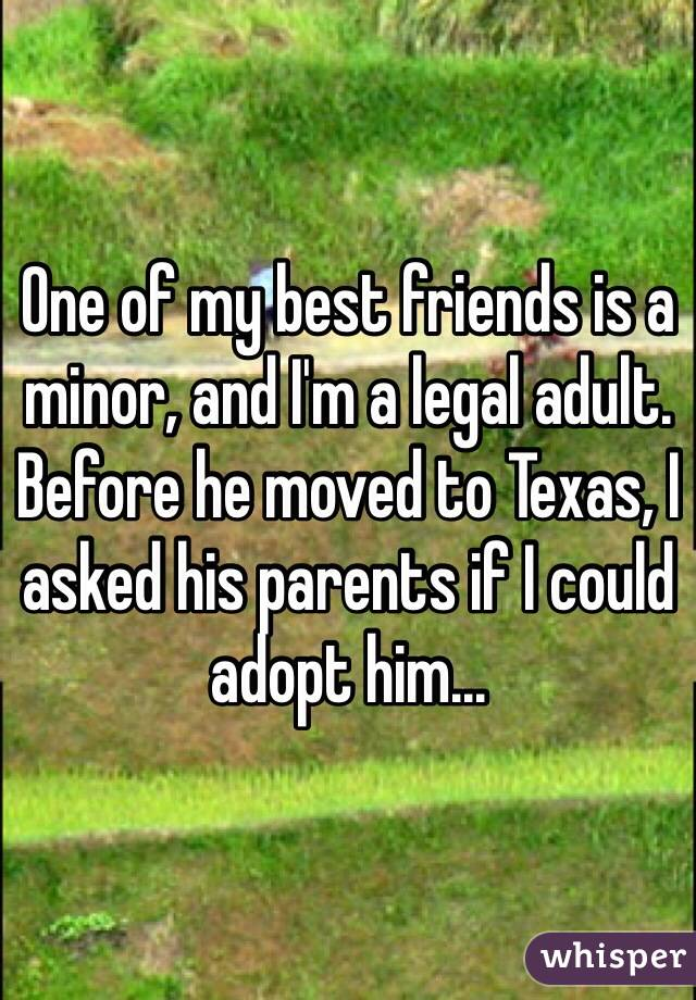 One of my best friends is a minor, and I'm a legal adult. Before he moved to Texas, I asked his parents if I could adopt him...
