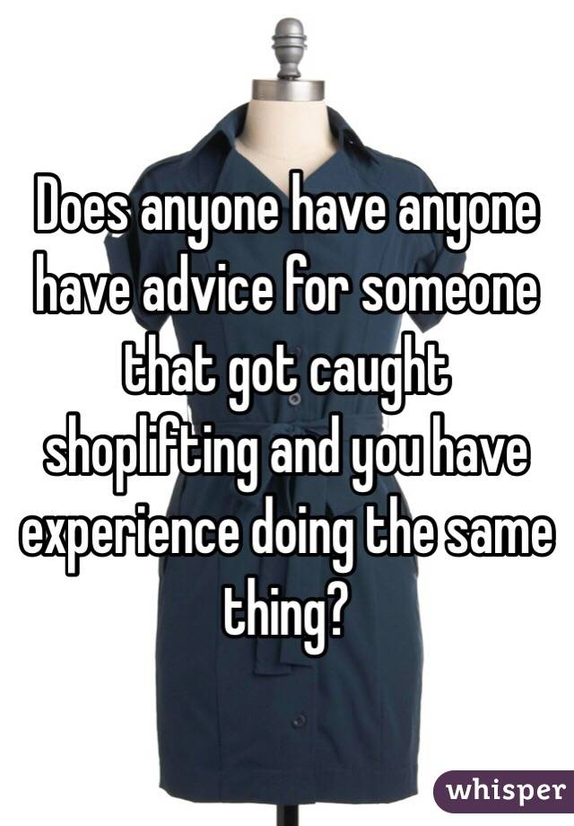 Does anyone have anyone have advice for someone that got caught shoplifting and you have experience doing the same thing?