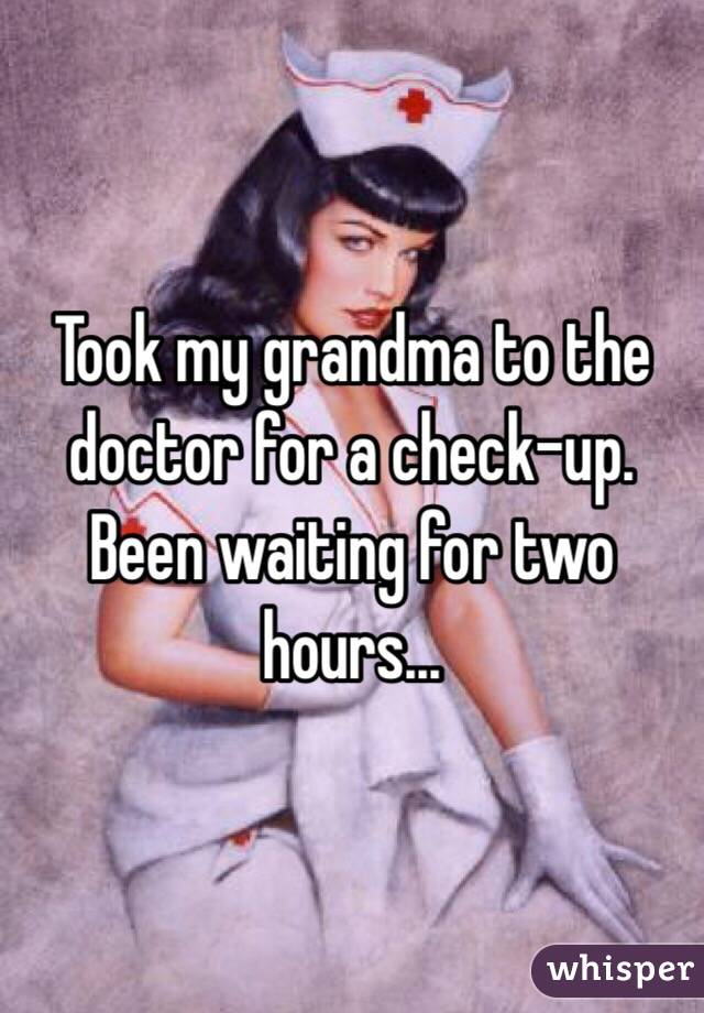 Took my grandma to the doctor for a check-up. Been waiting for two hours...