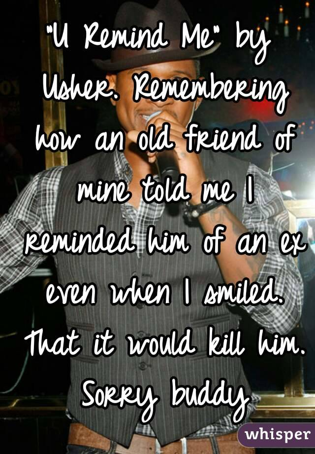 """""""U Remind Me"""" by Usher. Remembering how an old friend of mine told me I reminded him of an ex even when I smiled. That it would kill him. Sorry buddy"""