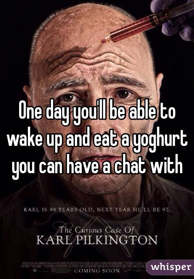 One day you'll be able to wake up and eat a yoghurt you can have a chat with