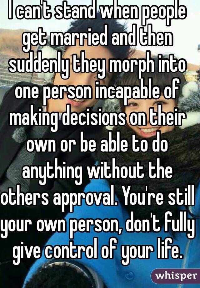 I can't stand when people get married and then suddenly they morph into one person incapable of making decisions on their own or be able to do anything without the others approval. You're still your own person, don't fully give control of your life.