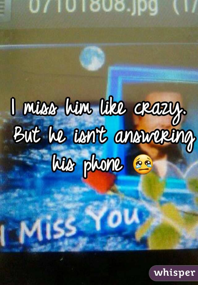 I miss him like crazy. But he isn't answering his phone 😢