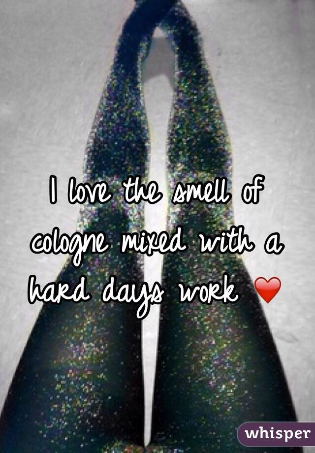I love the smell of cologne mixed with a hard days work ❤️