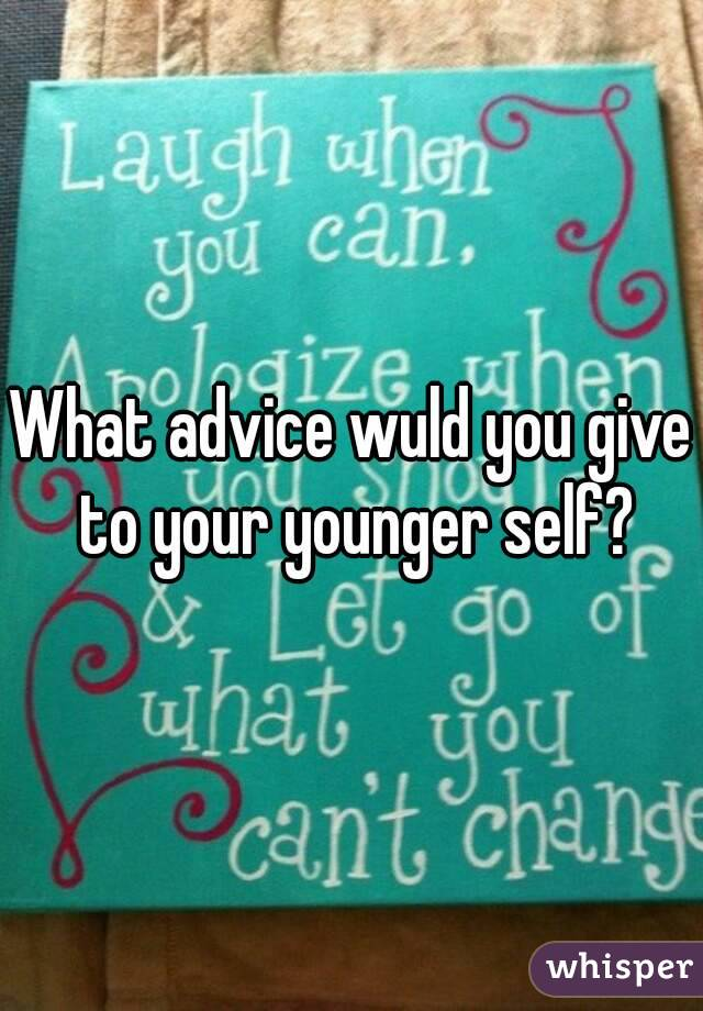 What advice wuld you give to your younger self?