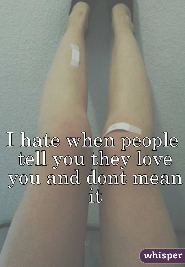 I hate when people tell you they love you and dont mean it
