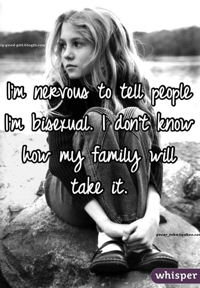I'm nervous to tell people I'm bisexual. I don't know how my family will take it.