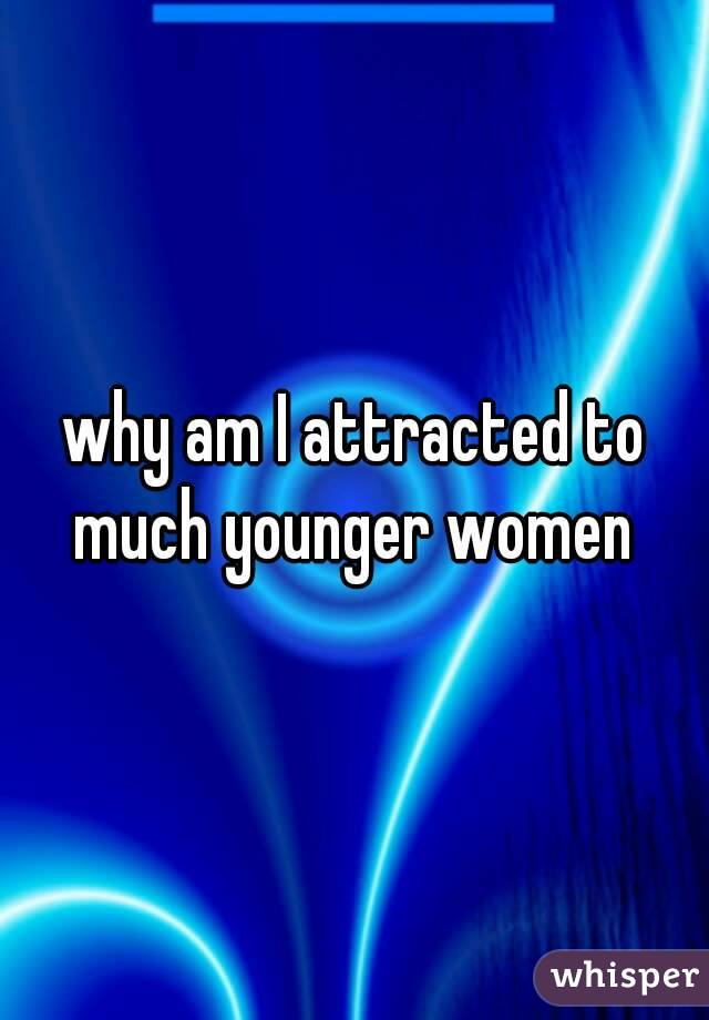 why am I attracted to much younger women