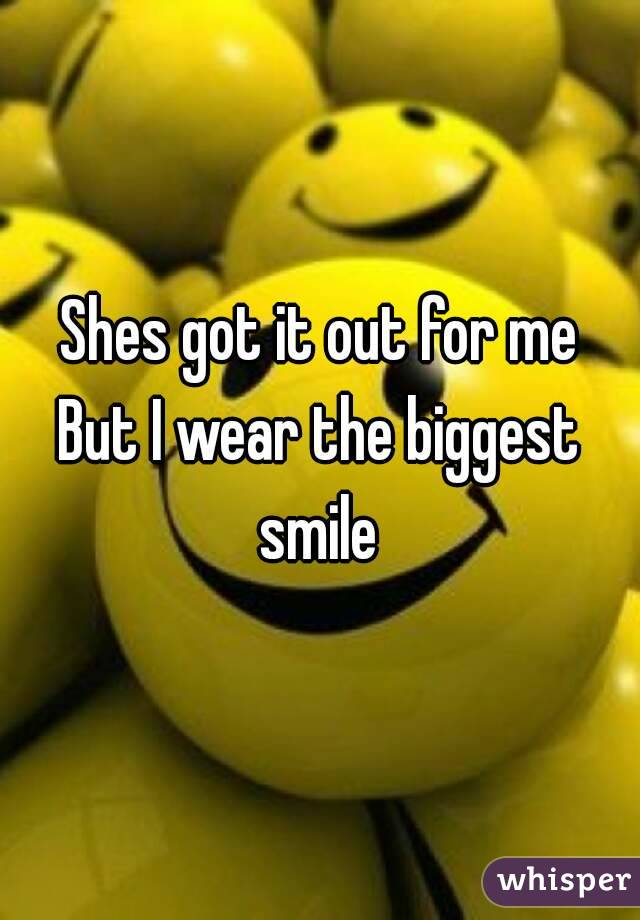 Shes got it out for me But I wear the biggest smile