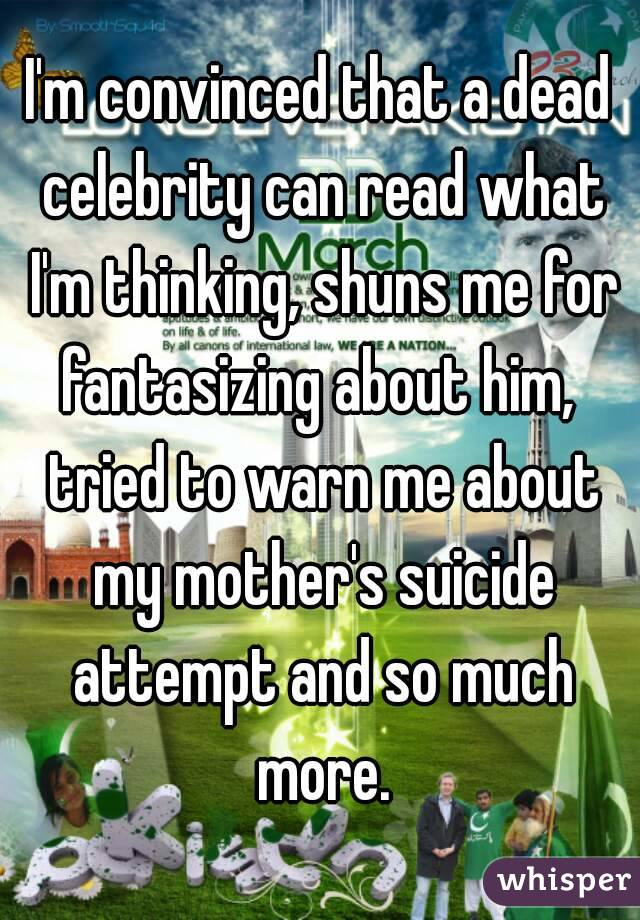 I'm convinced that a dead celebrity can read what I'm thinking, shuns me for fantasizing about him,  tried to warn me about my mother's suicide attempt and so much more.
