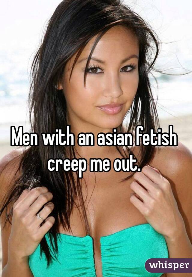 Men with an asian fetish creep me out.
