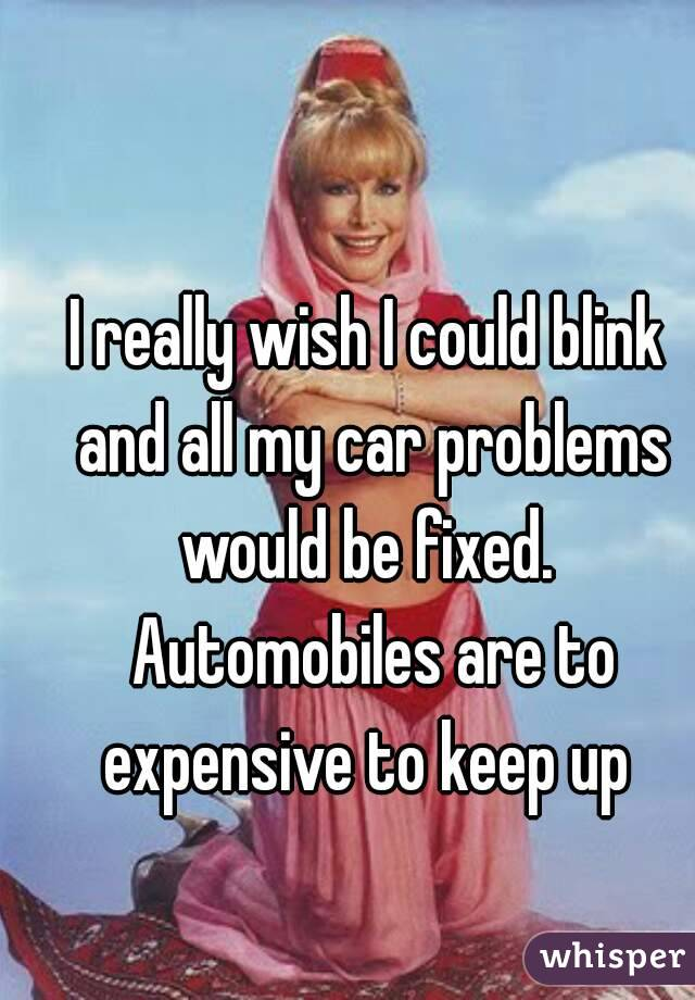 I really wish I could blink and all my car problems would be fixed.  Automobiles are to expensive to keep up
