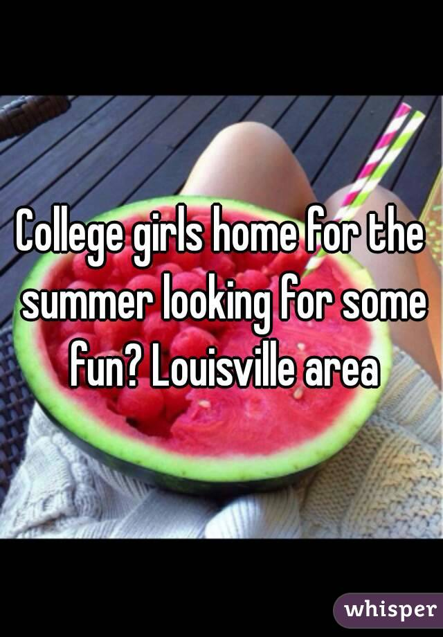 College girls home for the summer looking for some fun? Louisville area