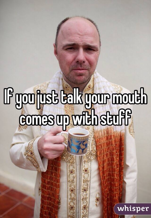 If you just talk your mouth comes up with stuff