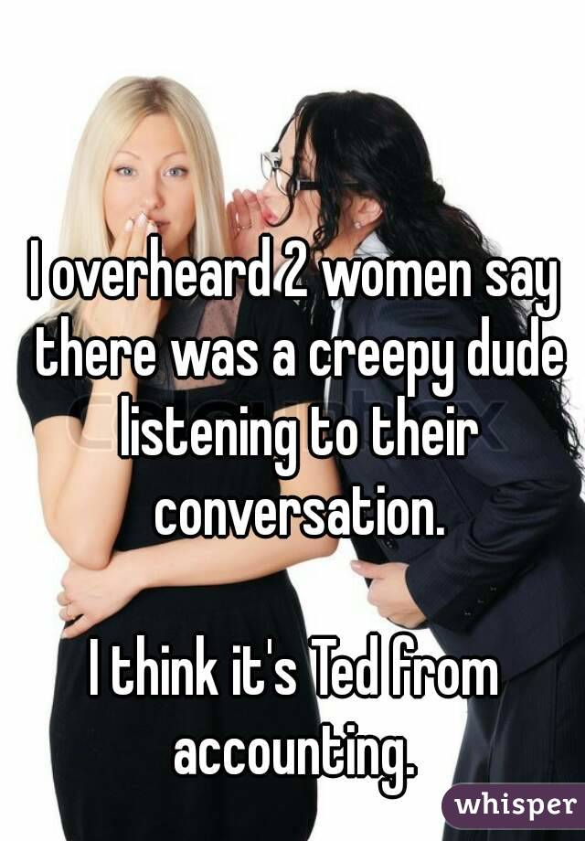 I overheard 2 women say there was a creepy dude listening to their conversation.  I think it's Ted from accounting.