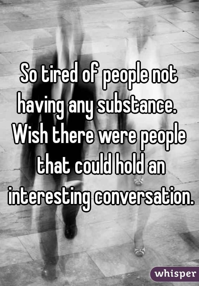 So tired of people not having any substance.   Wish there were people that could hold an interesting conversation.