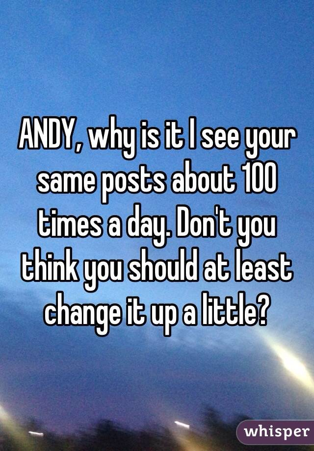 ANDY, why is it I see your same posts about 100 times a day. Don't you think you should at least change it up a little?