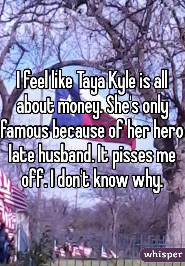 I feel like Taya Kyle is all about money. She's only famous because of her hero late husband. It pisses me off. I don't know why.