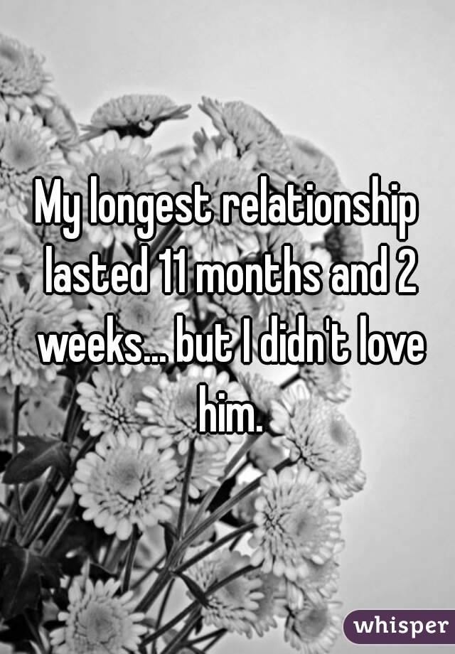 My longest relationship lasted 11 months and 2 weeks... but I didn't love him.