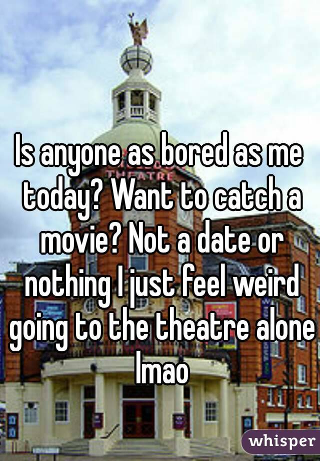 Is anyone as bored as me today? Want to catch a movie? Not a date or nothing I just feel weird going to the theatre alone lmao