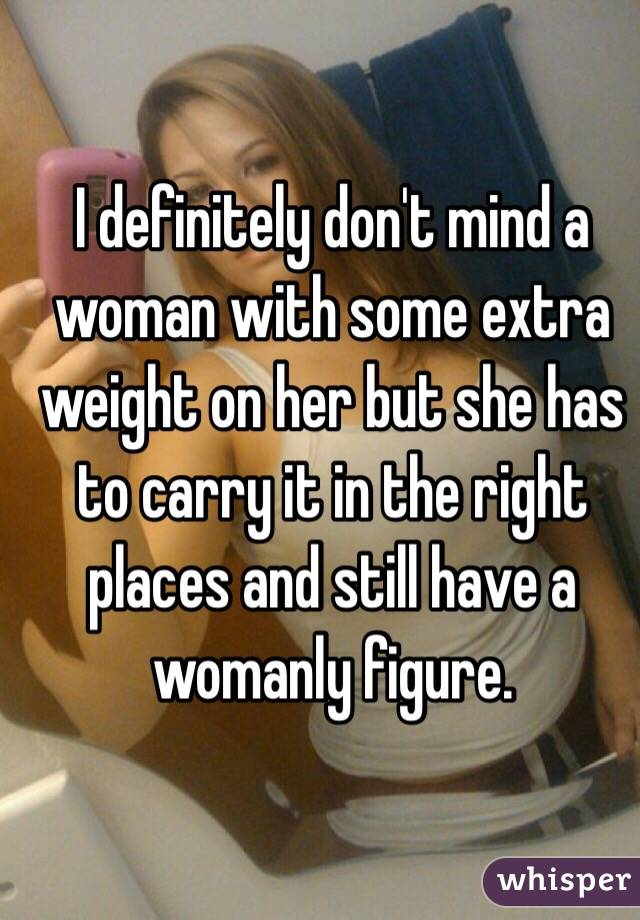 I definitely don't mind a woman with some extra weight on her but she has to carry it in the right places and still have a womanly figure.