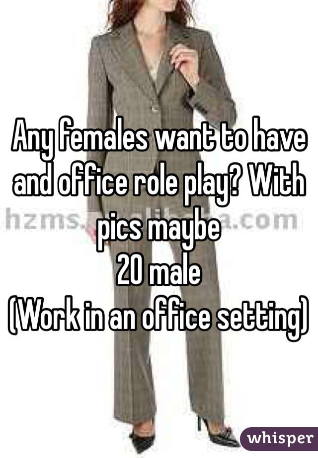 Any females want to have and office role play? With pics maybe 20 male (Work in an office setting)