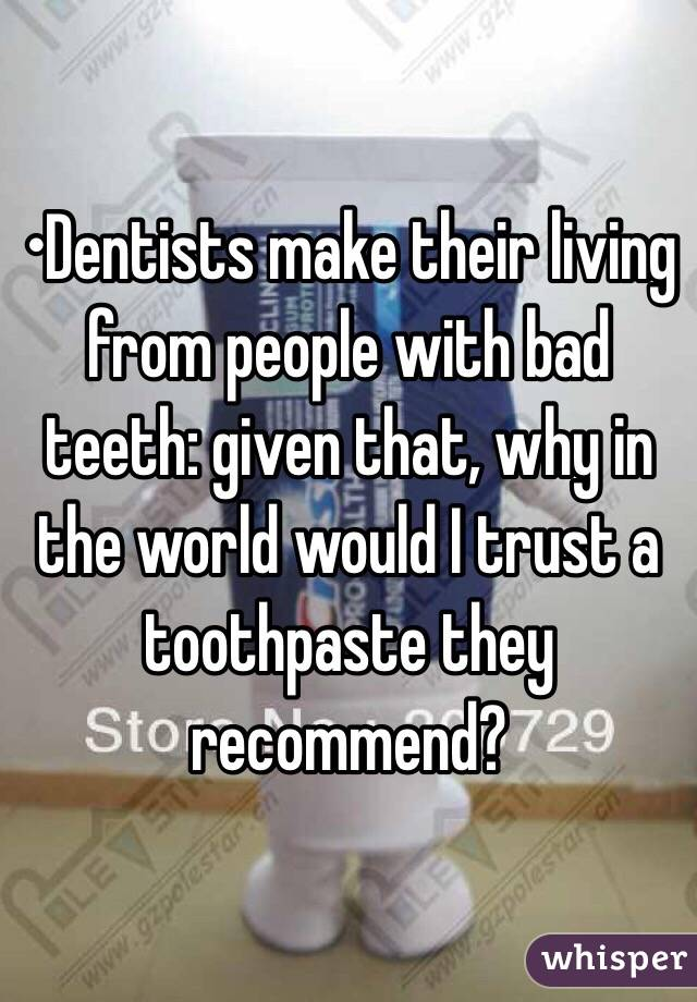 •Dentists make their living from people with bad teeth: given that, why in the world would I trust a toothpaste they recommend?