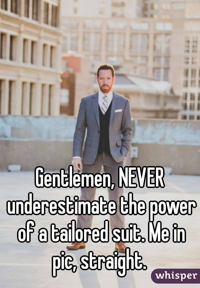 Gentlemen, NEVER underestimate the power of a tailored suit. Me in pic, straight.