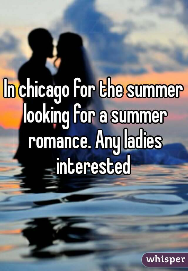 In chicago for the summer looking for a summer romance. Any ladies interested