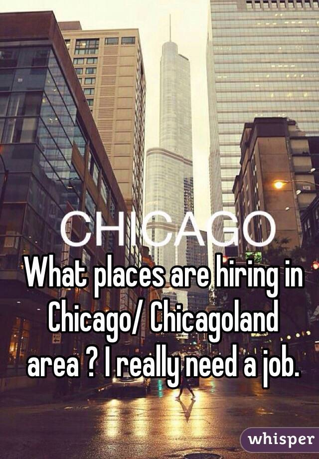 What places are hiring in Chicago/ Chicagoland area ? I really need a job.