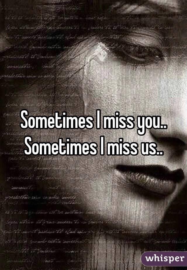 Sometimes I miss you.. Sometimes I miss us..