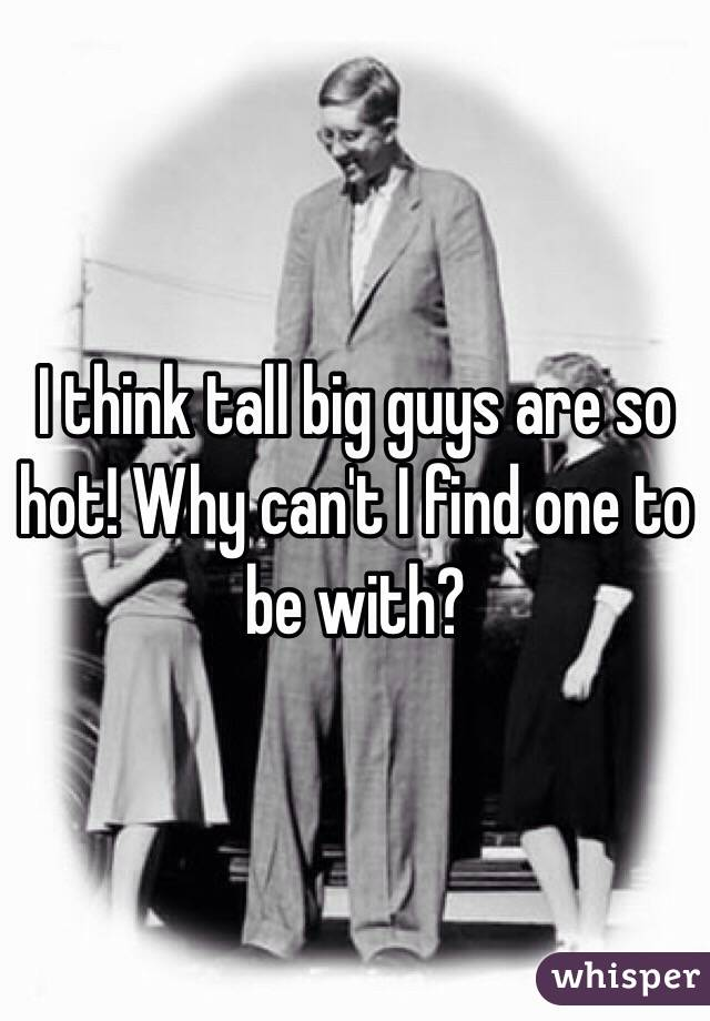 I think tall big guys are so hot! Why can't I find one to be with?