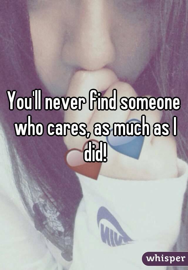 You'll never find someone who cares, as much as I did!