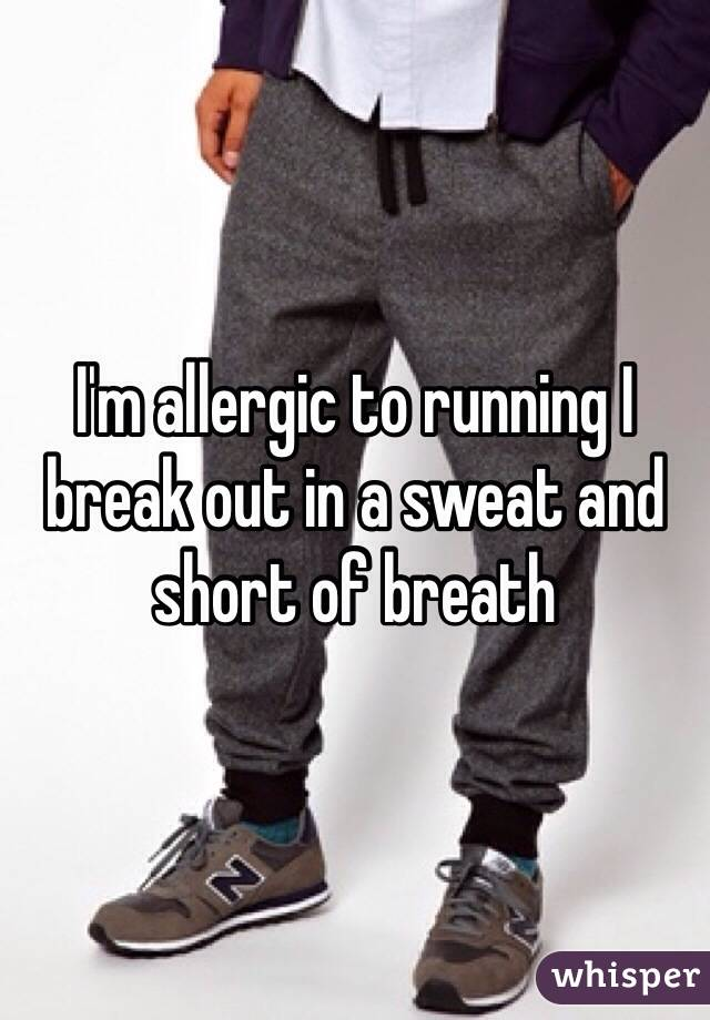 I'm allergic to running I break out in a sweat and short of breath