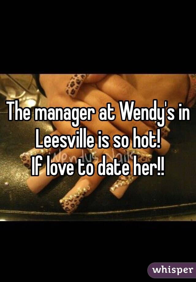 The manager at Wendy's in Leesville is so hot!  If love to date her!!